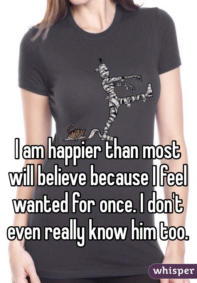 I am happier than most will believe because I feel wanted for once. I don't even really know him too.