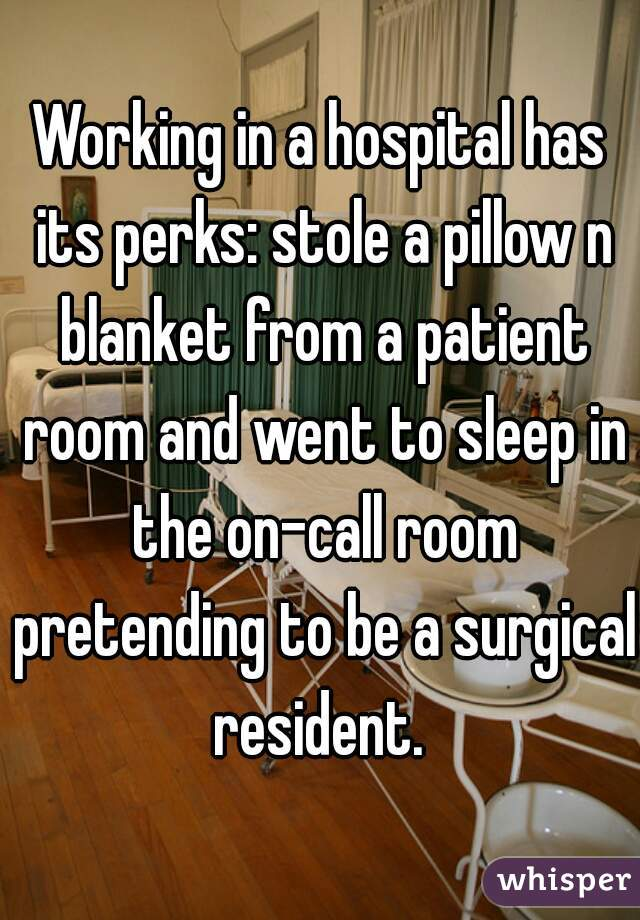 Working in a hospital has its perks: stole a pillow n blanket from a patient room and went to sleep in the on-call room pretending to be a surgical resident.