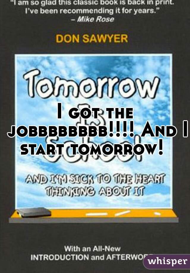 I got the jobbbbbbbb!!!! And I start tomorrow!