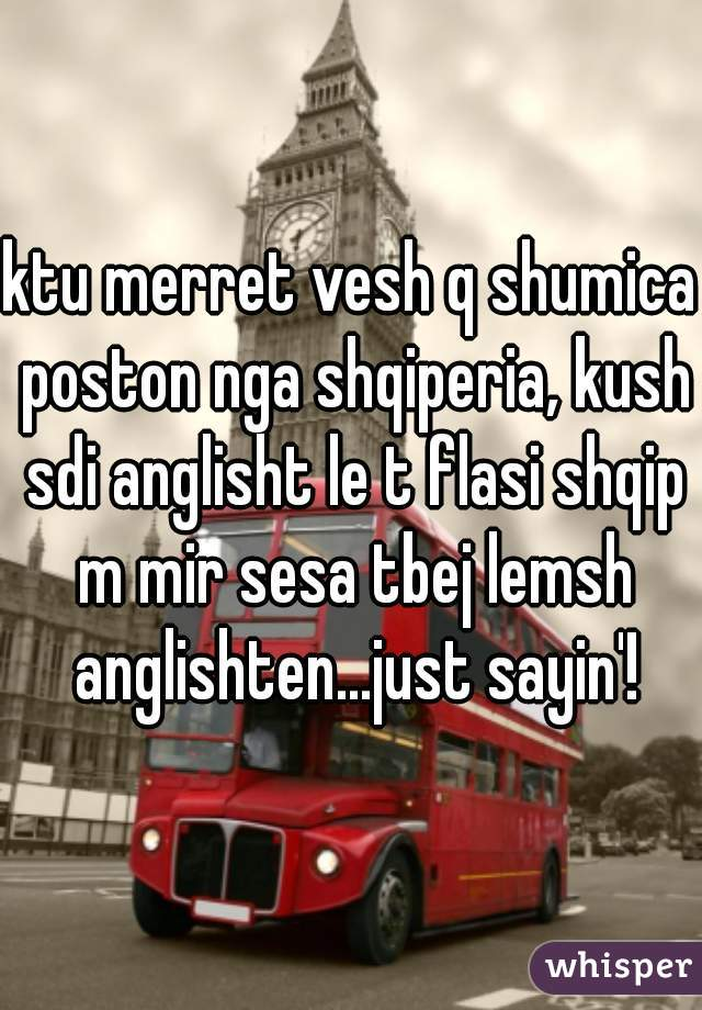ktu merret vesh q shumica poston nga shqiperia, kush sdi anglisht le t flasi shqip m mir sesa tbej lemsh anglishten...just sayin'!