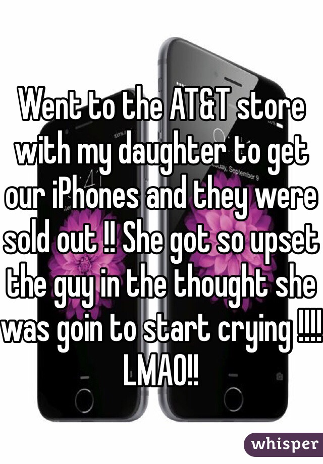 Went to the AT&T store with my daughter to get our iPhones and they were sold out !! She got so upset the guy in the thought she was goin to start crying !!!! LMAO!!