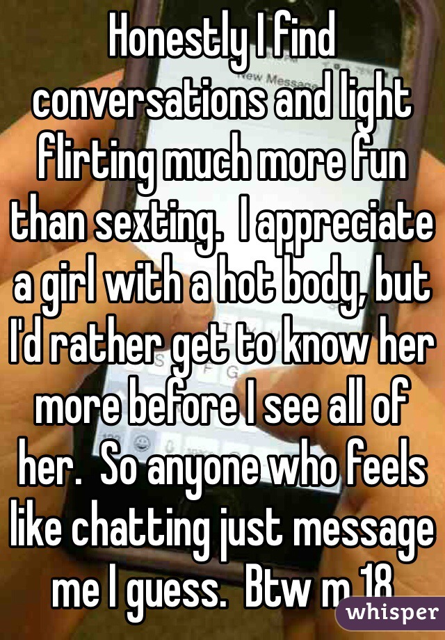 Honestly I find conversations and light flirting much more fun than sexting.  I appreciate a girl with a hot body, but I'd rather get to know her more before I see all of her.  So anyone who feels like chatting just message me I guess.  Btw m 18