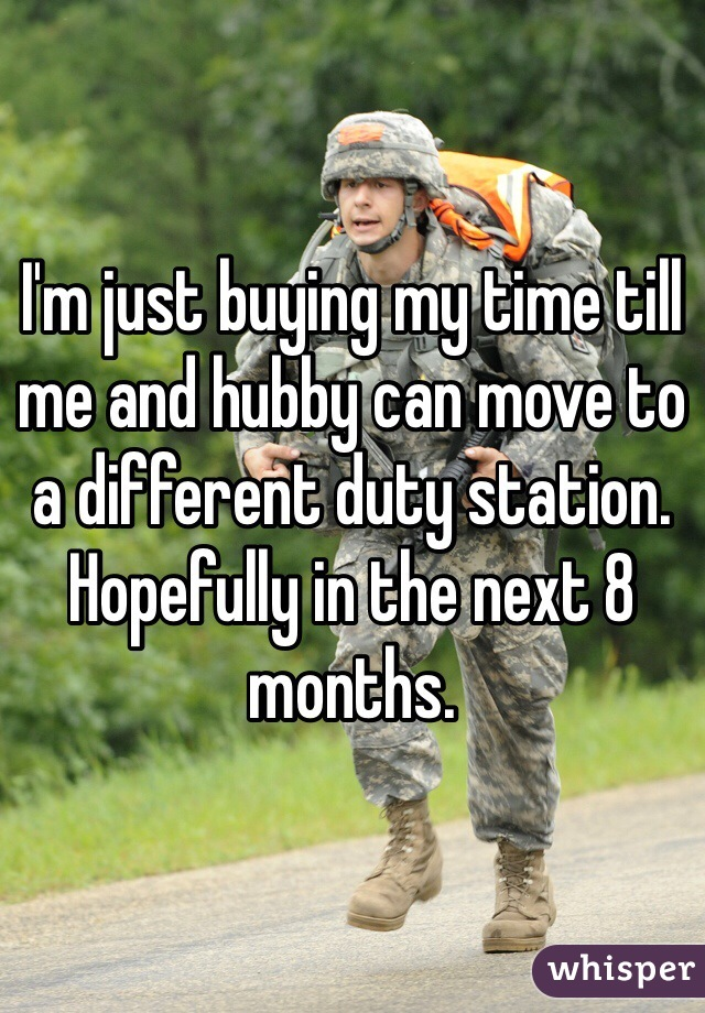 I'm just buying my time till me and hubby can move to a different duty station. Hopefully in the next 8 months.