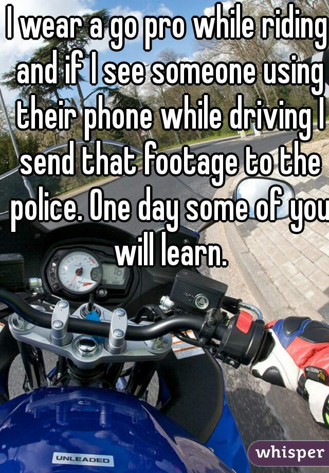 I wear a go pro while riding and if I see someone using their phone while driving I send that footage to the police. One day some of you will learn.