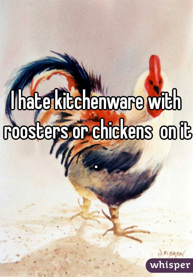 I hate kitchenware with roosters or chickens  on it.