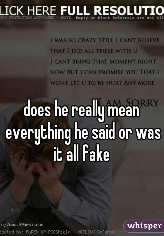 does he really mean everything he said or was it all fake