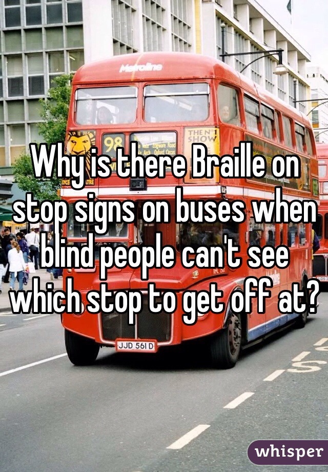Why is there Braille on stop signs on buses when blind people can't see which stop to get off at?