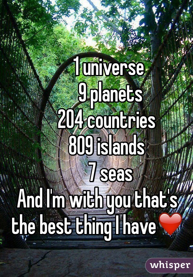 1 universe         9 planets       204 countries       809 islands        7 seas  And I'm with you that's the best thing I have❤️