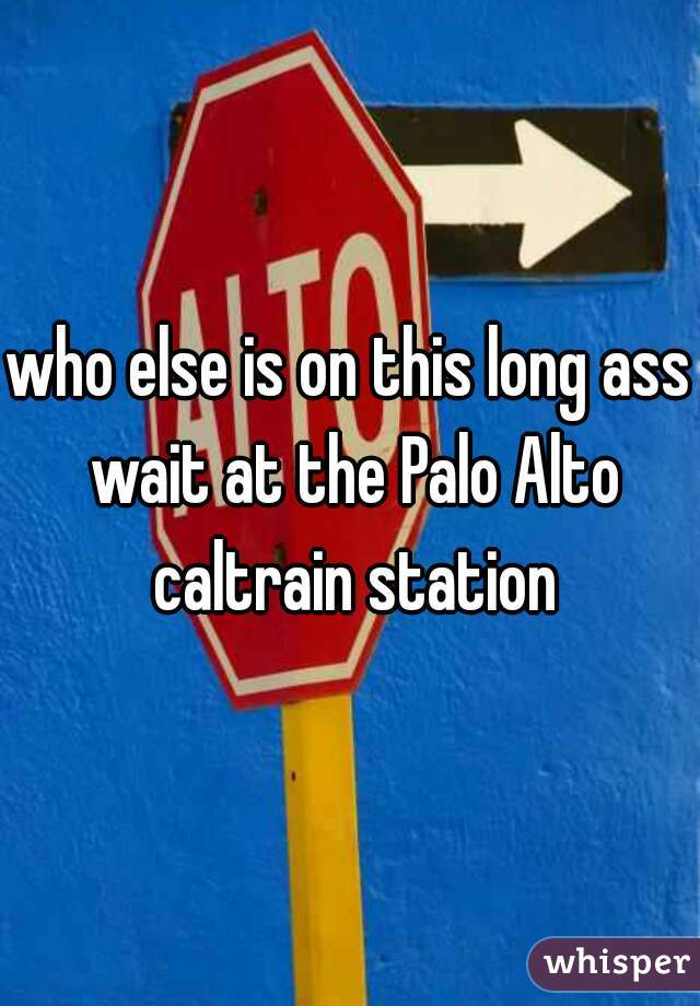 who else is on this long ass wait at the Palo Alto caltrain station