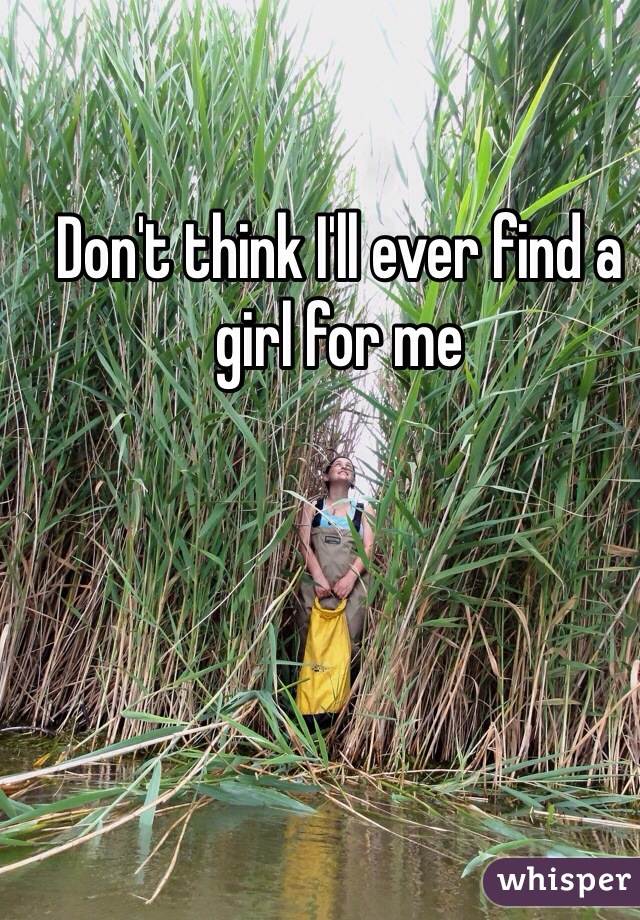 Don't think I'll ever find a girl for me