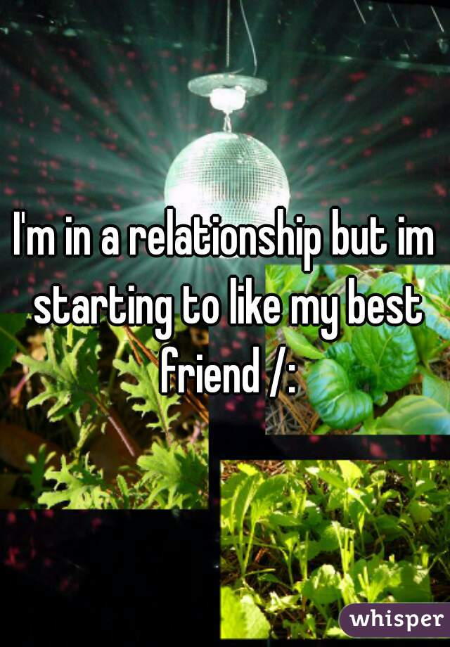 I'm in a relationship but im starting to like my best friend /: