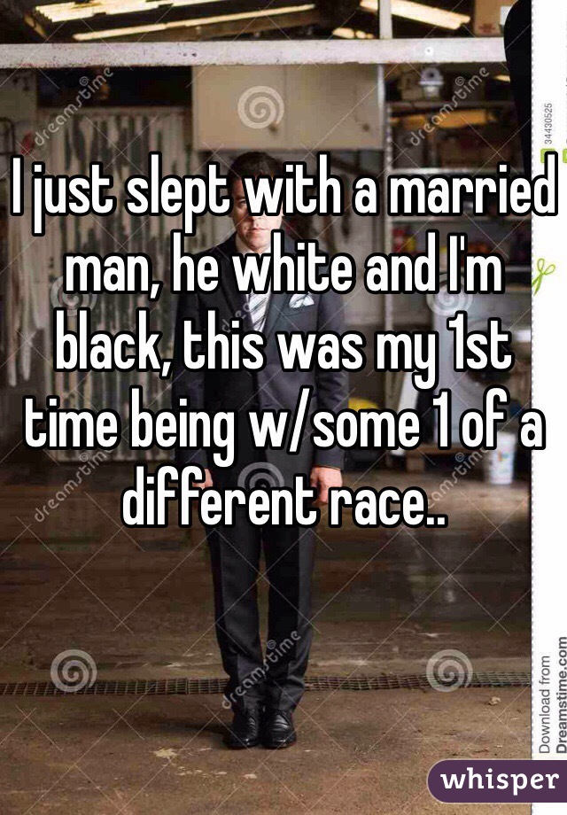 I just slept with a married man, he white and I'm black, this was my 1st time being w/some 1 of a different race..
