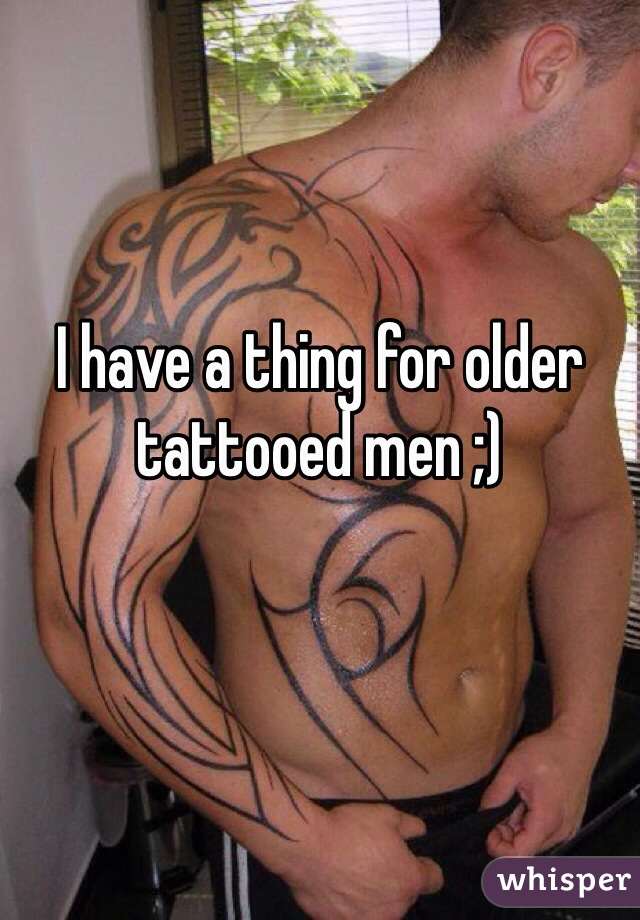 I have a thing for older tattooed men ;)