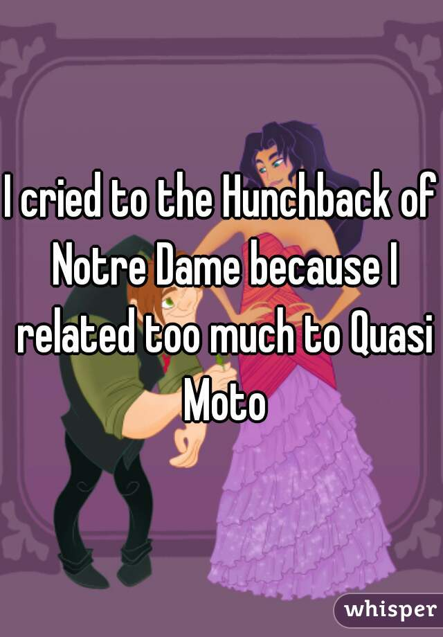 I cried to the Hunchback of Notre Dame because I related too much to Quasi Moto