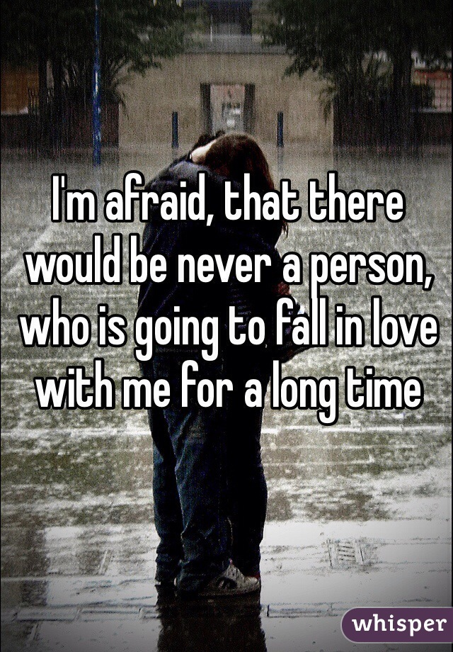 I'm afraid, that there would be never a person, who is going to fall in love with me for a long time
