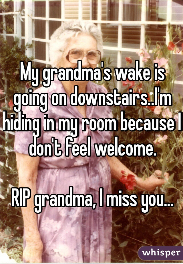 My grandma's wake is going on downstairs..I'm hiding in my room because I don't feel welcome.  RIP grandma, I miss you...