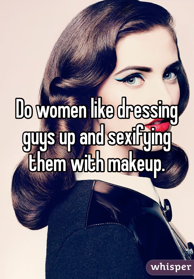 Do women like dressing guys up and sexifying them with makeup.