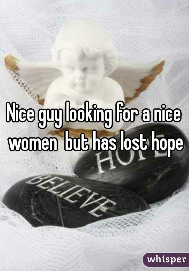 Nice guy looking for a nice women  but has lost hope