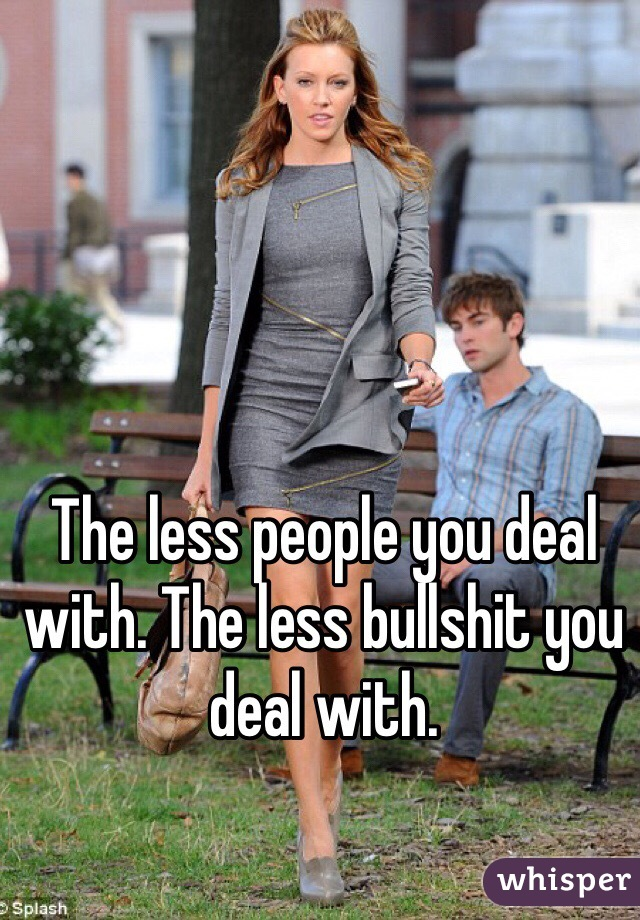 The less people you deal with. The less bullshit you deal with.