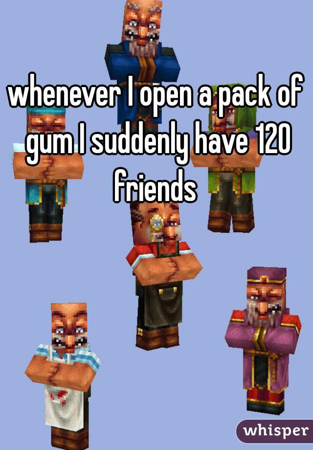 whenever I open a pack of gum I suddenly have 120 friends