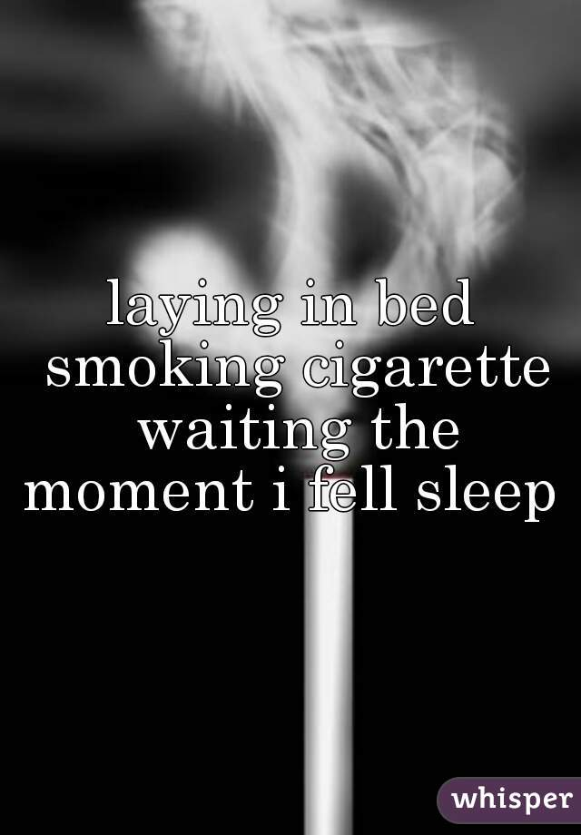 laying in bed smoking cigarette waiting the moment i fell sleep