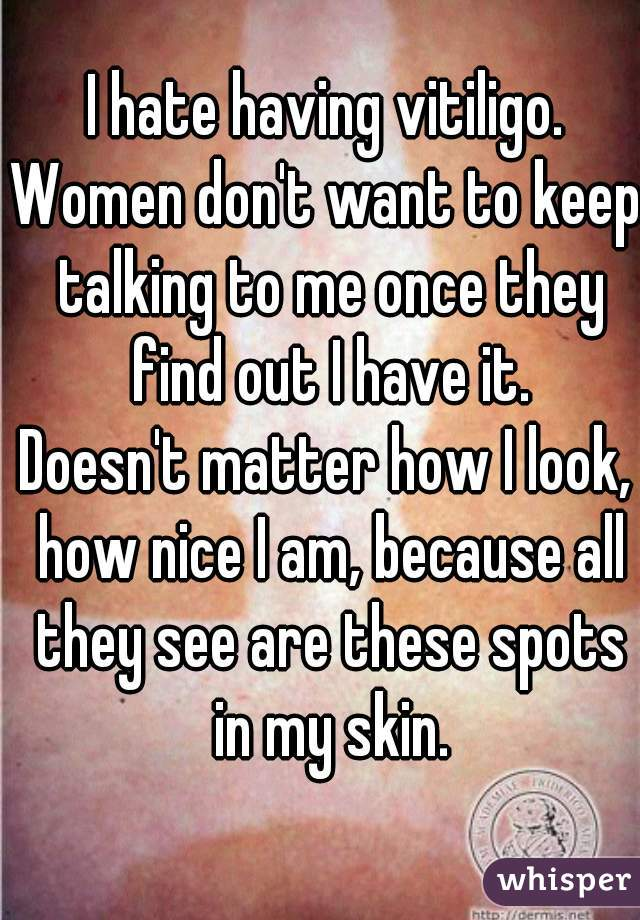 I hate having vitiligo. Women don't want to keep talking to me once they find out I have it. Doesn't matter how I look, how nice I am, because all they see are these spots in my skin.