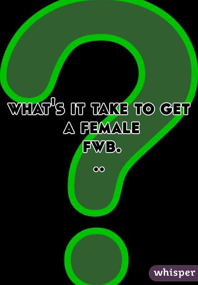 what's it take to get a female fwb...