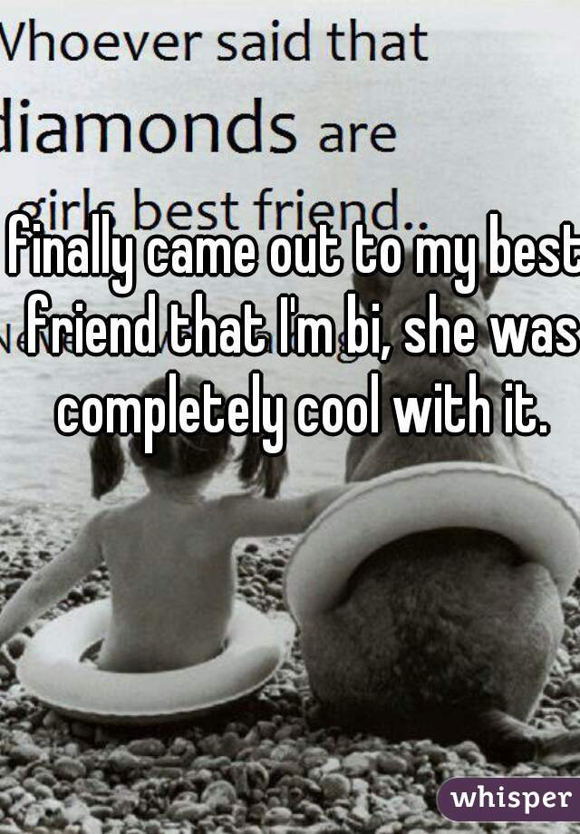 finally came out to my best friend that I'm bi, she was completely cool with it.