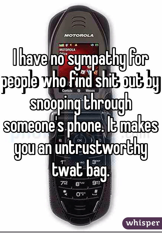 I have no sympathy for people who find shit out by snooping through someone's phone. It makes you an untrustworthy twat bag.