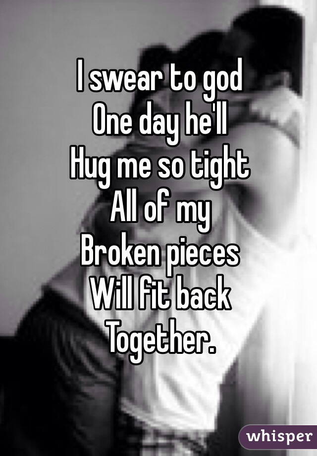 I swear to god  One day he'll  Hug me so tight  All of my  Broken pieces  Will fit back  Together.