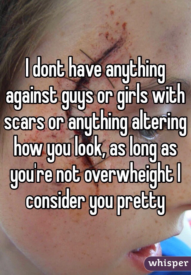 I dont have anything against guys or girls with scars or anything altering how you look, as long as you're not overwheight I consider you pretty