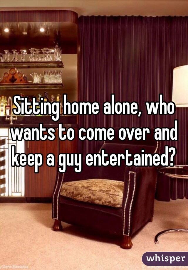 Sitting home alone, who wants to come over and keep a guy entertained?
