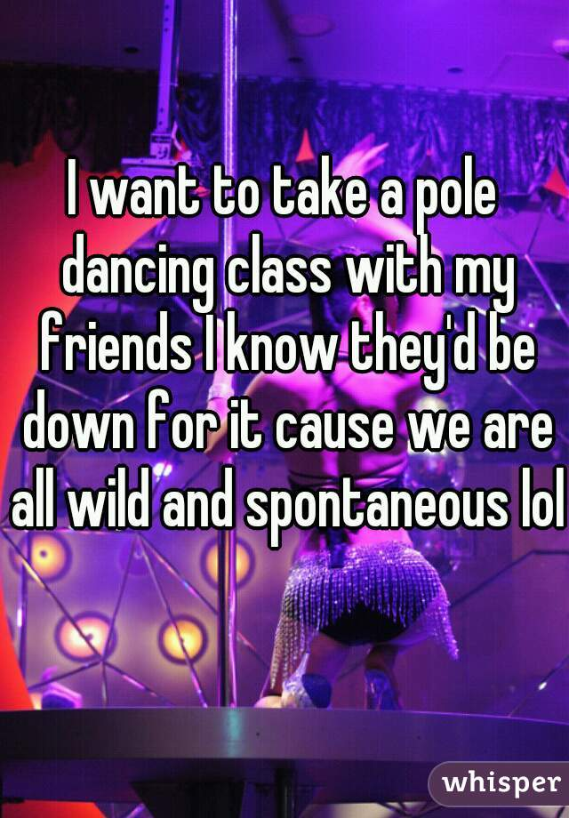 I want to take a pole dancing class with my friends I know they'd be down for it cause we are all wild and spontaneous lol