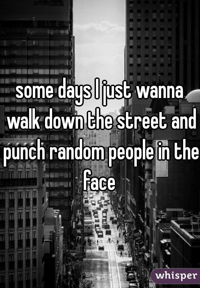 some days I just wanna walk down the street and punch random people in the face