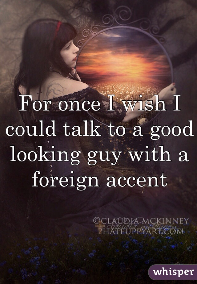 For once I wish I could talk to a good looking guy with a foreign accent