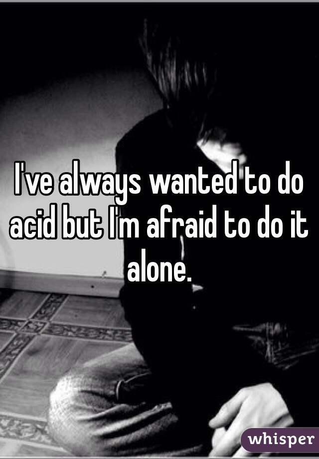 I've always wanted to do acid but I'm afraid to do it alone.