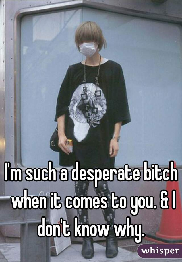 I'm such a desperate bitch when it comes to you. & I don't know why.