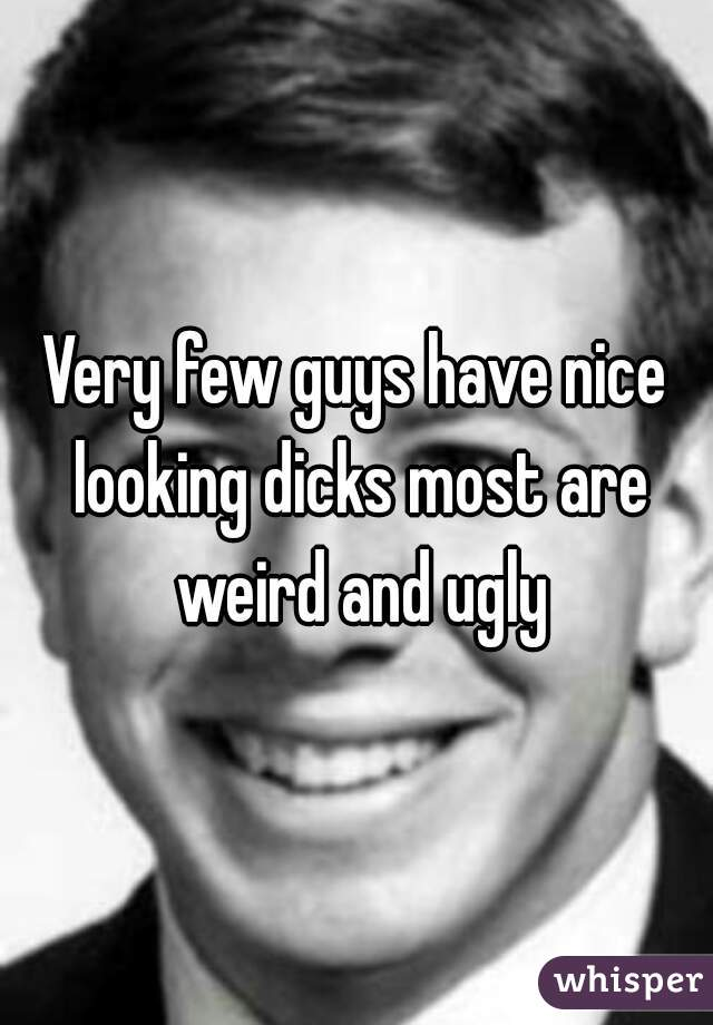 Very few guys have nice looking dicks most are weird and ugly