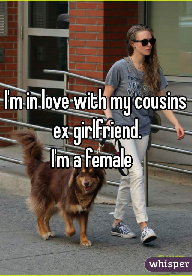 I'm in love with my cousins ex girlfriend. I'm a female