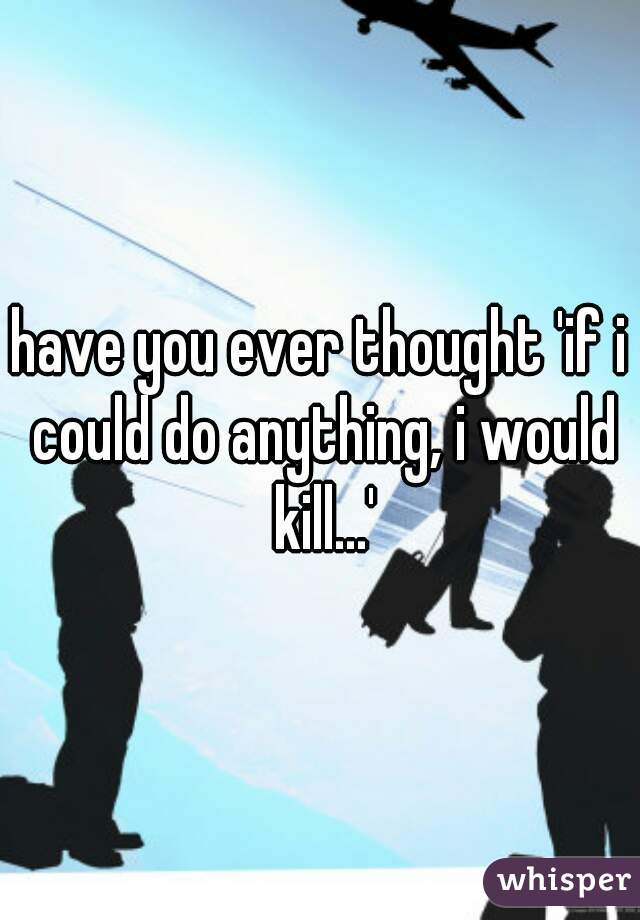 have you ever thought 'if i could do anything, i would kill...'