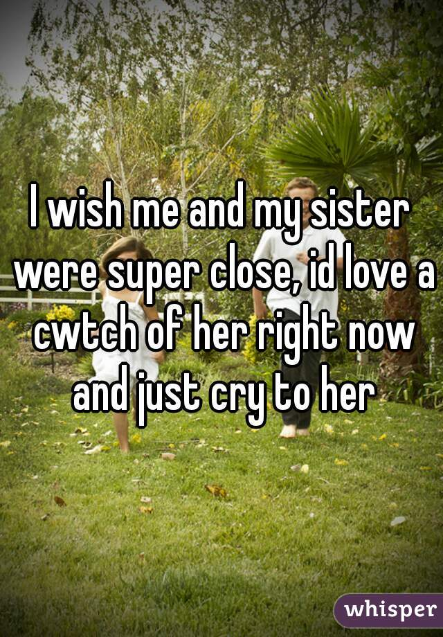 I wish me and my sister were super close, id love a cwtch of her right now and just cry to her