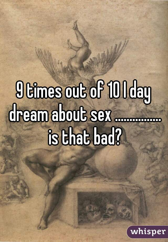 9 times out of 10 I day dream about sex ................ is that bad?