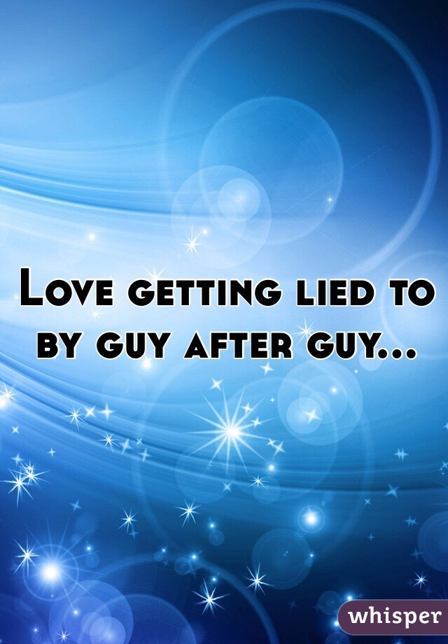 Love getting lied to by guy after guy...