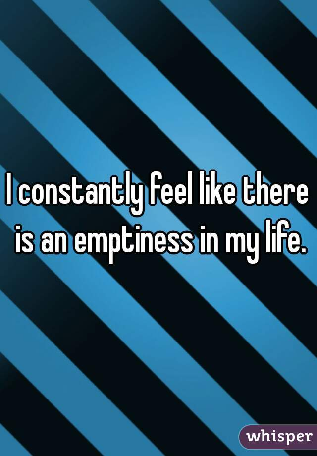I constantly feel like there is an emptiness in my life.