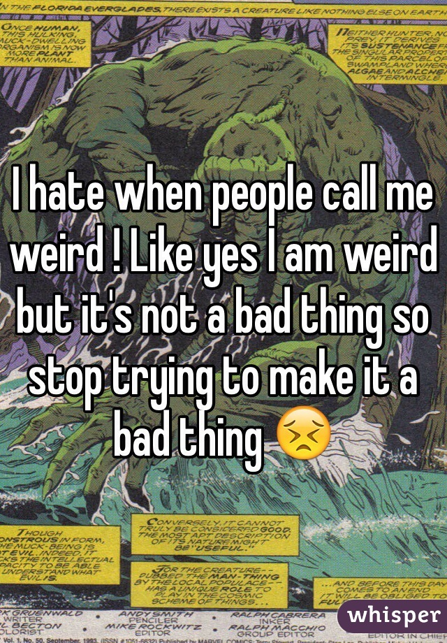 I hate when people call me weird ! Like yes I am weird but it's not a bad thing so stop trying to make it a bad thing 😣