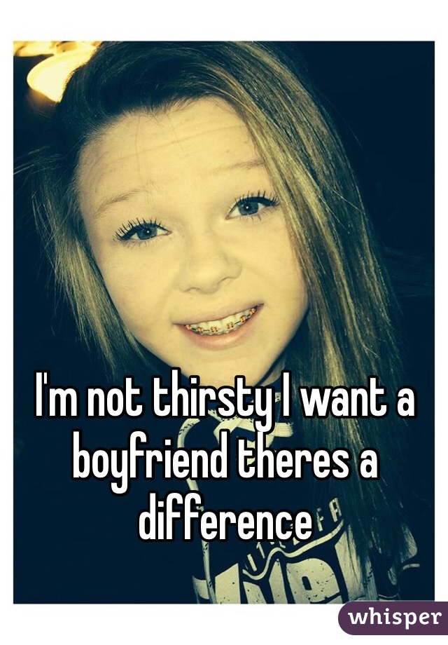 I'm not thirsty I want a boyfriend theres a difference