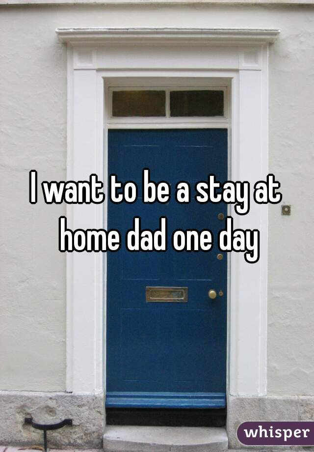 I want to be a stay at home dad one day
