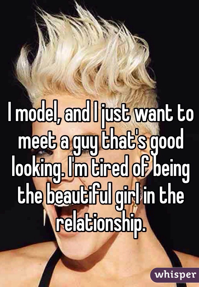 I model, and I just want to meet a guy that's good looking. I'm tired of being the beautiful girl in the relationship.
