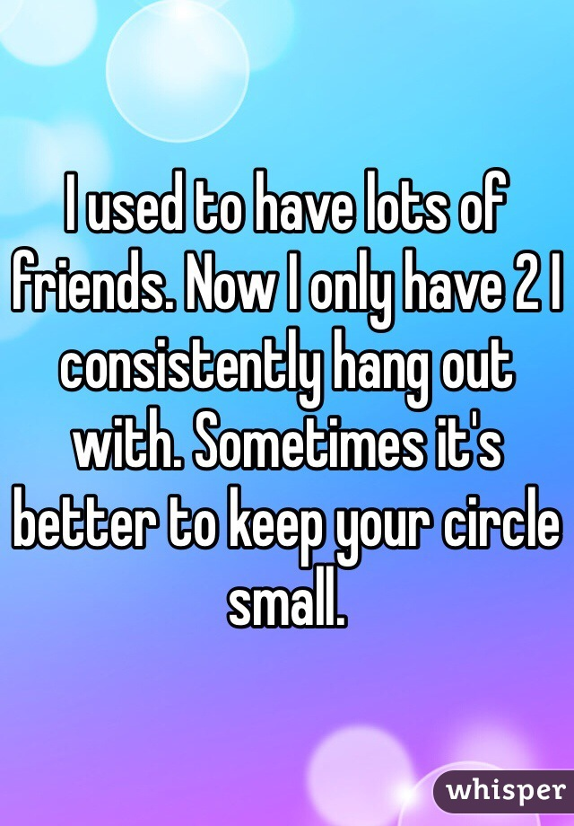 I used to have lots of friends. Now I only have 2 I consistently hang out with. Sometimes it's better to keep your circle small.