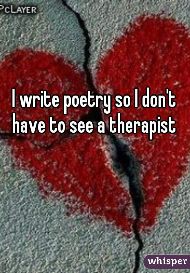 I write poetry so I don't have to see a therapist